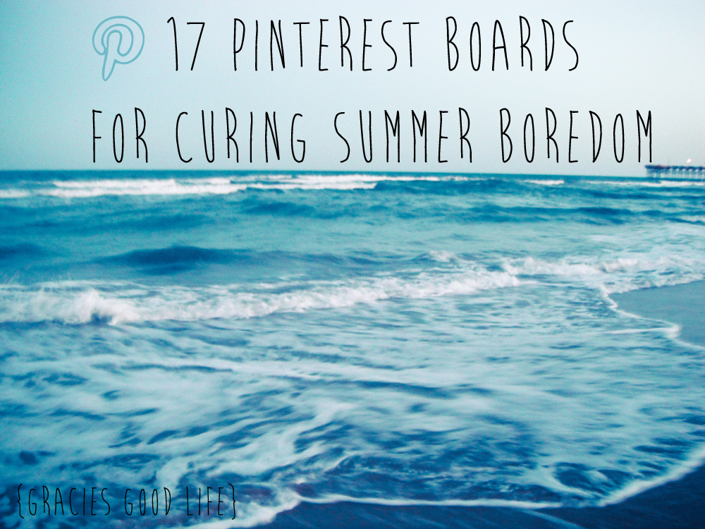 17 Pinterest Boards For Curing Summer Boredom